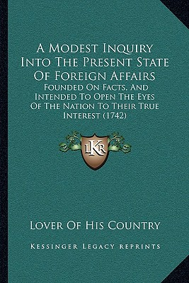 A   Modest Inquiry Into the Present State of Foreign Affairs: Founded on Facts, and Intended to Open the Eyes of the Nation to Their True Interest (17 by Lover of His Country [Paperback]