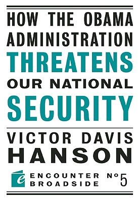 How the Obama Administration Threatens to Undermine Our National Security By Hanson, Victor Davis